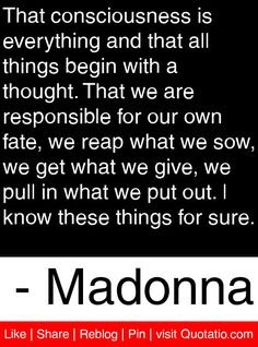 That consciousness is everything and that all things begin with a thought. That we are responsible for our own fate, we reap what we sow, we get what we give, we pull in what we put out. I know these things for sure. - Madonna #quotes #quotations
