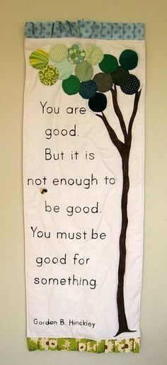 """You are good. But it is not enough to be good. You must be good for something."" -Gordon B. Hinckley"