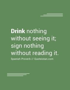 Drink nothing without seeing it; sign nothing without reading it. Drinking Quotes, See It, Real Talk, Proverbs, Quote Of The Day, Me Quotes, Insight, Inspirational Quotes, Success