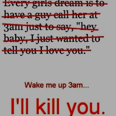 So true......... I will find you...... An kill you!