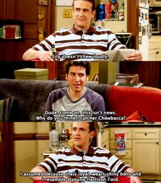 HIMYM | Marshall Eriksen: Lily doesn't chew loudly. Ted Mosby: Dude. This isn't news. Why do you think I call her Chewbacca? Marshall Eriksen: I suspect because she's loyal, wears shiny belts, and I resemble a young Harrison Ford.
