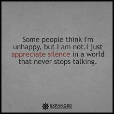 So me! Some people think I'm unhappy, but I'm not. I just appreciate silence in a world that never stops talking.