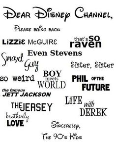 90's Disney Channel! And good luck Charlie, wizards of waverly place, Hannah Montana , suite life of zack and Cody or suite life on deck, and Jessie. You can take out ant farm phineas and ferb Austin and ally and shake it up. Thank you.