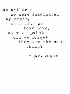 As children we were fascinated by magic, as adults we fear love. At what point did we forget they are the same thing? -J.R. Rogue Quote #love #quote #quotes #quoteoftheday