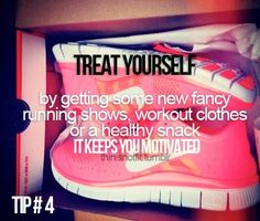 Treat yourself by getting some new fancy running shoes, workout clothes or a healthy snack. It keeps you motivated.