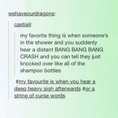 i don't think ive ever taken a shower without accidentally knocking any soap bottles down. then when i knock them down i'm worried people will here it and think i slipped and fell so to let anyone who hears know that i'm okay, i say gosh dang it or something like that. i prob sound ridiculous but that's okay
