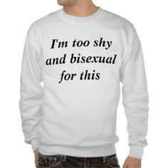 Im too shy and bisexual for this pull over sweatshirts
