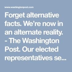 Forget alternative facts. We're now in an alternate reality. - The Washington Post.  Our elected representatives seem to have lost all sense of integrity.