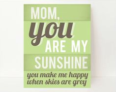 Mom... You are my sunshine .... You make me happy when skies are grey.