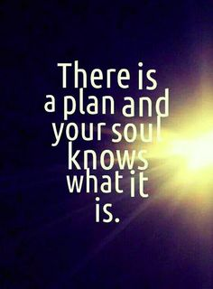 There is a plan and your soul knows what it is.