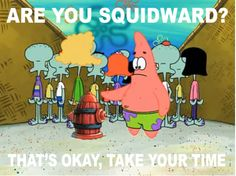 Are you Squidward?