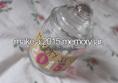 Make a 2015 memory jar - although i'm kinda already...3 months into 2015 i might still make this coz it seems like a really cool thing to do!