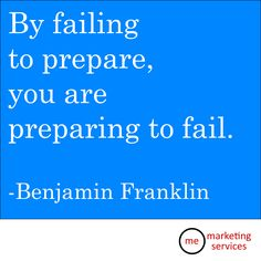 By failing to prepare, you are preparing to fail.  Benjamin Franklin.