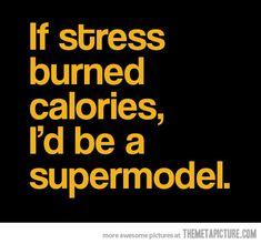 Why is this not true?  Because the stress I have right now. I would look more like a ghost than a supermodel. Ha! Ha!