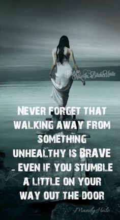 Never forget that walking away from something unhealthy is brave - even if you stumble a little on your way out the door.