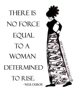 """There is no force equal to a woman determined to rise."" W.E.B. Dubois"