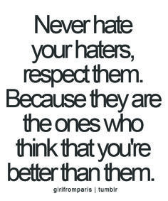 Never hate your haters, respect them. Because they are the ones who think that you're better than them