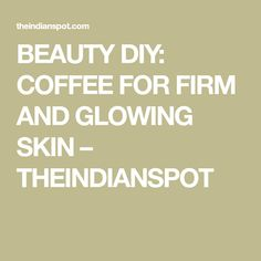 BEAUTY DIY: COFFEE FOR FIRM AND GLOWING SKIN – THEINDIANSPOT