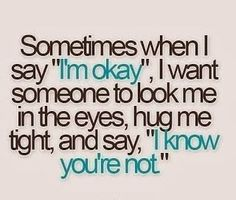 """Sometimes when I say """"I'm okay"""", I want someone to look me in the eyes, hug me tight and say """"I know you're not."""""""