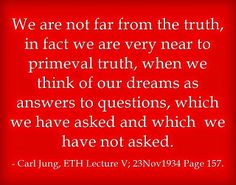We are not far from the truth, in fact we are very near to primeval truth, when we think of our dreams as answers to questions, which we have asked and which we have not asked. ~Carl Jung, ETH Lecture V 23Nov1934 Page 157.