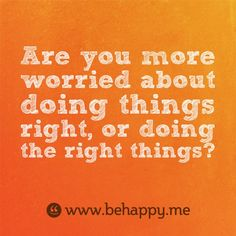 Are you more worried about doing things right, or doing the right things