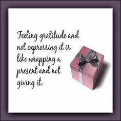 """""""Feeling gratitude and not expressing it is like wrapping a present and not giving it."""""""