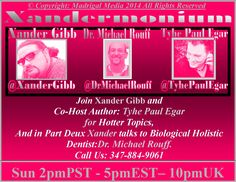 PLEASE SHARE THIS EVENT, THANK YOU :) Madrigal Media is Proud to present todays Episode of  #Xandermonium 2pm - Pst/5pm - Est/10pm - Uk  With your host, Xander Gibb  http://www.amazon.com/-/e/B00LG6EI7I and  Co Host Tyhe Paul Egar For Hot Topics  http://www.amazon.com/Tyhe-Paul-Egar/e/B00JYWU1EK/fblink/ref=cm_sw_r_tw_nu_hotxtb1Q2BBRS  And in Part Deux Xander Talks with: Michael I. Rouff, DMD, NMD, Dentist - IAHCP Accredited  http://www.drmichaelrouff.com/