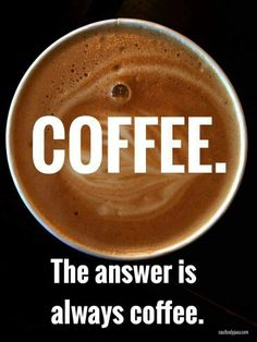 Coffee. The answer is always coffee.