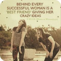 Behind every successful woman is a best friend giving her crazy ideas   So true!
