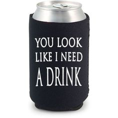 You Look Like I Need a Drink Can Cooler