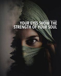 Your eyes show the strength of your soul..