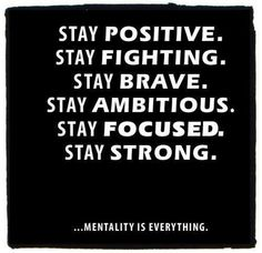 Stay Positive. Stay Fighting. Stay Brave. Stay Ambitious. Stay Focused. Stay Strong
