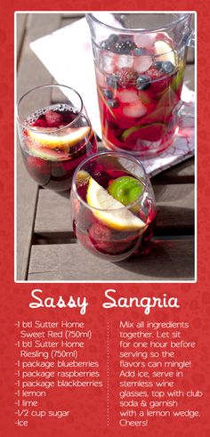 Sassy Sangria  -1 btl Sutter Home Sweet Red (750ml)  -1 btl Sutter Home Riesling (750ml)  -1 package blueberries  -1 package raspberries  -1 package blackberries  -1 lemon  -1 lime  -1/2 cup sugar  -Ice  Mix all ingredients together. Let sit for one hour before serving so the flavors can mingle while you mingle! Add ice, serve in stemless wine glasses, top with club soda & garnish with a lemon wedge. Cheers!