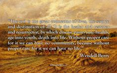 """""""The soil is the great connector of lives, the source and destination of all. It is the healer and restorer and resurrector, by which disease passes into health, age into youth, death into life. Without proper care for it we can have no community,..."""