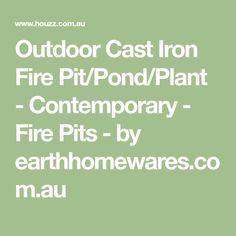 Outdoor Cast Iron Fire Pit/Pond/Plant - Contemporary - Fire Pits - by earthhomewares.com.au