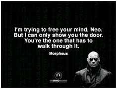 I'm trying to free your mind, Neo. But I can only show you the door. You're the one that has to walk through it. Morpheus