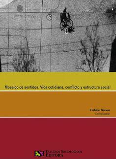 Flabián Nievas (compilador) / Mosaico de sentidos. Vida Cotidiana, conflicto y estructuración social.