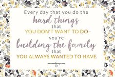 Ann Voskamp...Every day that I do the hard things that I don't want to do--I'm building the family that I always wanted to have...