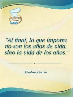 """""""Al final, lo que importa no son los años de vida, sino la vida de los años."""" (Abraham Lincoln)"""