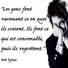 """""""Les gens font rarement ce en quoi ils croient. Ils font ce qui est convenable, puis ils regrettent.""""  Bob Dylan"""