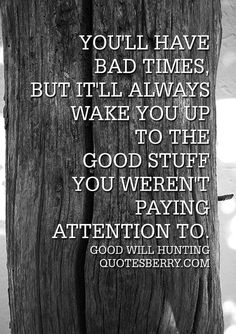 """You'll have bad times, but it'll always wake you up to the good stuff you weren't paying attention to."" - Good Will Hunting #quotes more on: http://quotesberry.com/"