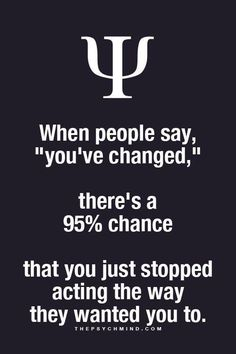 "when people say, ""you've changed,"" there's a 95% chance that you just stopped acting the way they wanted you to."