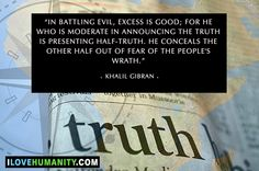 In battling evil, excess is good; for he who is moderate in announcing the truth is presenting half-truth. He conceals the other half out of fear of the people's wrath. — Khalil Gibran