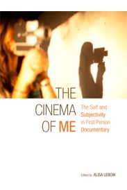 The Cinema of Me: The Self and Subjectivity in First Person Documentary by Alisa Lebow