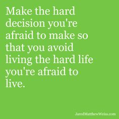 Make the hard decision you're afraid to make so that you avoid living the hard life you're afraid to live.