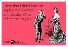 But still no one gets it!!! @karli scherbing!!! When you are caught up with Doctor Who, we will do a sherlock marathon!!! They are both GREAT shows. Deal??