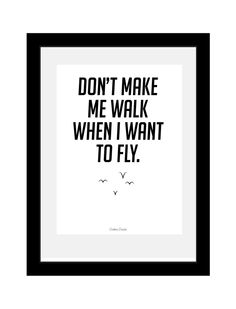 """Don't make me walk when I want to fly."""