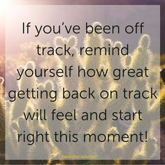 When dieters get off track, they sometimes forget how much better it feels to be in control of their eating and to be feeling good about themselves and their eating. If you've been off track, remind yourself how great getting back on track will feel and start right this moment!