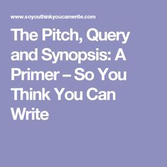 The Pitch, Query and Synopsis: A Primer – So You Think You Can Write