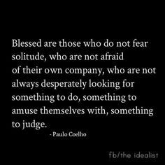 """Blessed are those who do not fear solitude."" Paulo Coelho"
